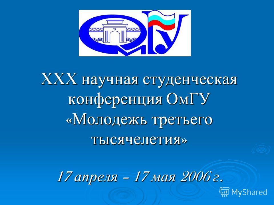 XXX научная студенческая конференция ОмГУ « Молодежь третьего тысячелетия » 17 апреля – 17 мая 2006 г.