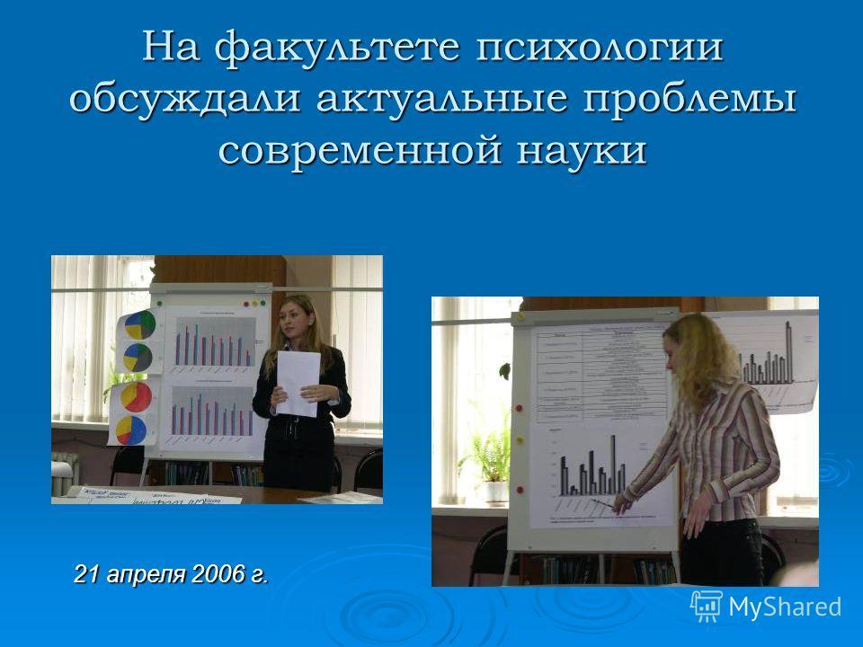 На факультете психологии обсуждали актуальные проблемы современной науки 21 апреля 2006 г.
