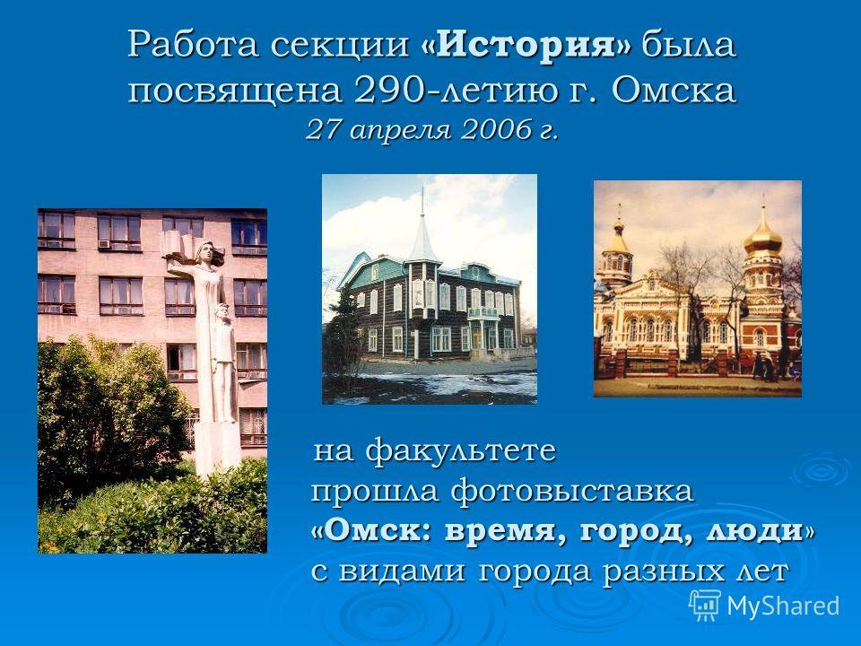 на факультете на факультете прошла фотовыставка «Омск: время, город, люди » с видами города разных лет Работа секции «История» была посвящена 290-летию г. Омска 27 апреля 2006 г.