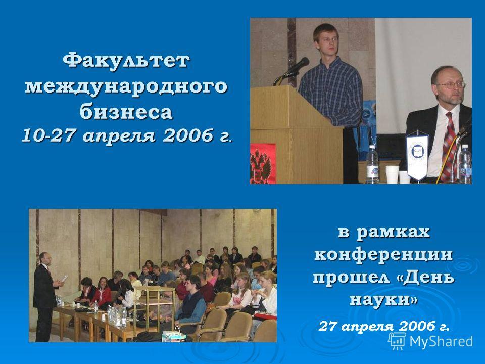 Факультет международного бизнеса 10-27 апреля 2006 г. в рамках конференции прошел «День науки» 27 апреля 2006 г.