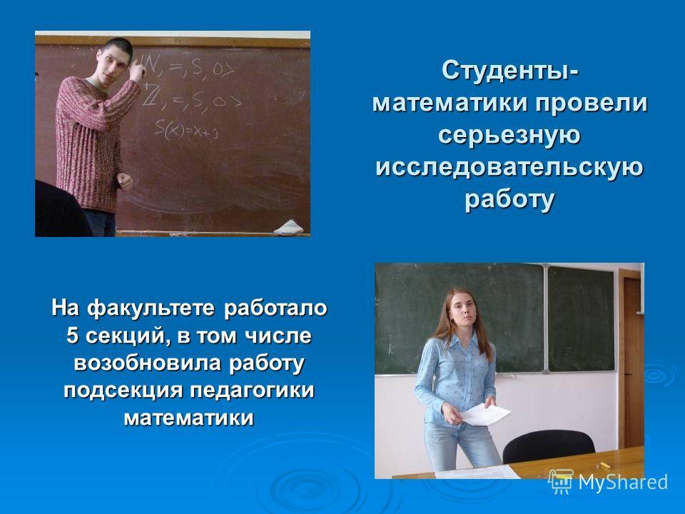 Студенты- математики провели серьезную исследовательскую работу На факультете работало 5 секций, в том числе возобновила работу подсекция педагогики математики
