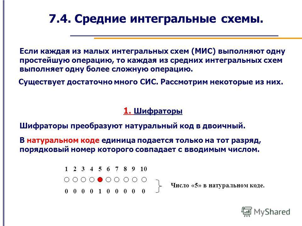 7.4. Средние интегральные схемы. Если каждая из малых интегральных схем (МИС) выполняют одну простейшую операцию, то каждая из средних интегральных схем выполняет одну более сложную операцию. 1. Шифраторы Существует достаточно много СИС. Рассмотрим н