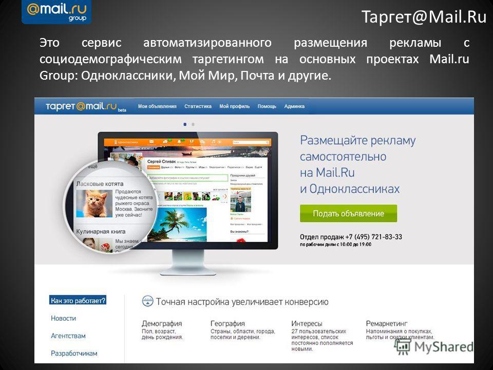 Таргет@Mail.Ru Это сервис автоматизированного размещения рекламы с социодемографическим таргетингом на основных проектах Mail.ru Group: Одноклассники, Мой Мир, Почта и другие.
