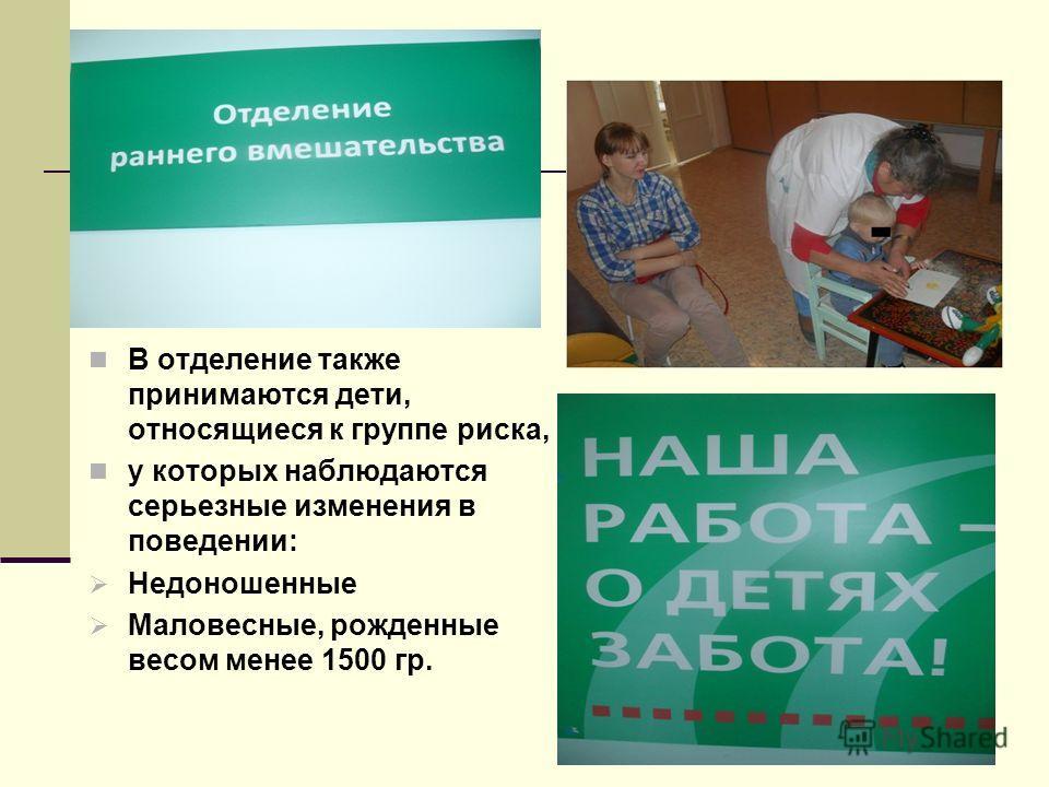 В отделение также принимаются дети, относящиеся к группе риска, у которых наблюдаются серьезные изменения в поведении: Недоношенные Маловесные, рожденные весом менее 1500 гр.