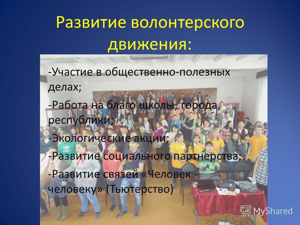 Развитие волонтерского движения: -Участие в общественно-полезных делах; -Работа на благо школы, города, республики; -Экологические акции; -Развитие социального партнерства; -Развитие связей «Человек - человеку» (Тьютерство)