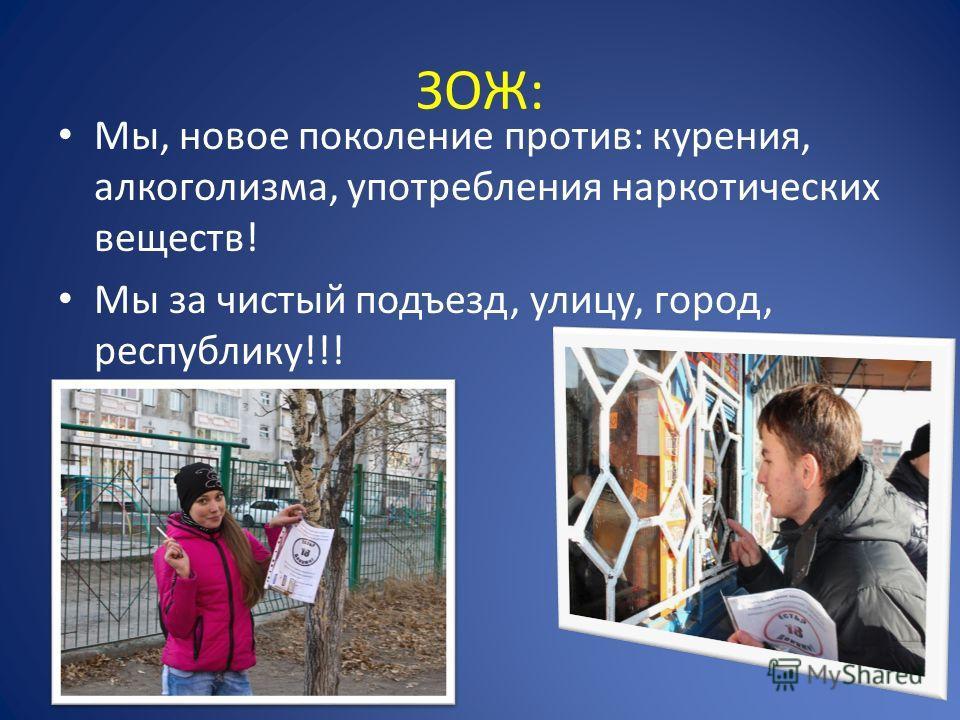 ЗОЖ: Мы, новое поколение против: курения, алкоголизма, употребления наркотических веществ! Мы за чистый подъезд, улицу, город, республику!!!