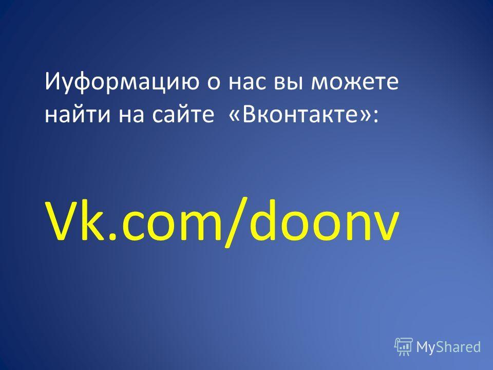 Иyформацию о нас вы можете найти на сайте «Вконтакте»: Vk.com/doonv