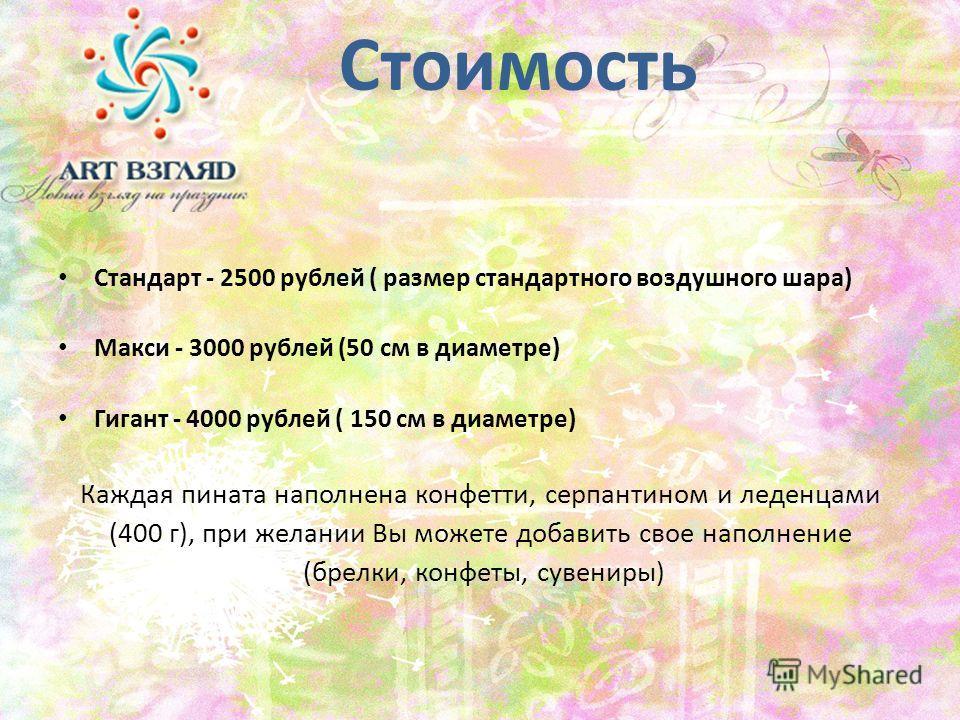 Стоимость Стандарт - 2500 рублей ( размер стандартного воздушного шара) Макси - 3000 рублей (50 см в диаметре) Гигант - 4000 рублей ( 150 см в диаметре) Каждая пината наполнена конфетти, серпантином и леденцами (400 г), при желании Вы можете добавить