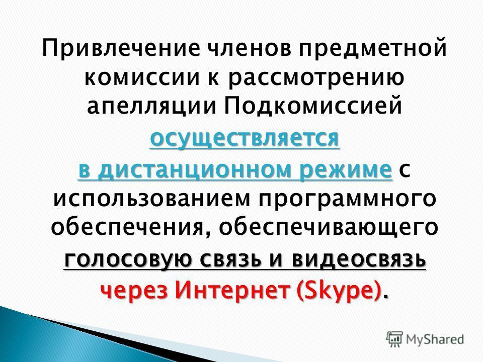 Привлечение членов предметной комиссии к рассмотрению апелляции Подкомиссиейосуществляется в дистанционном режиме в дистанционном режиме с использованием программного обеспечения, обеспечивающего голосовую связь и видеосвязь через Интернет (Skype).