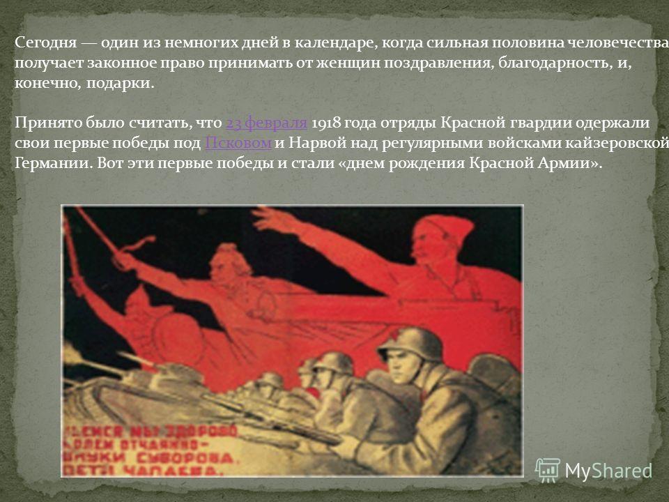 Сегодня один из немногих дней в календаре, когда сильная половина человечества получает законное право принимать от женщин поздравления, благодарность, и, конечно, подарки. Принято было считать, что 23 февраля 1918 года отряды Красной гвардии одержал
