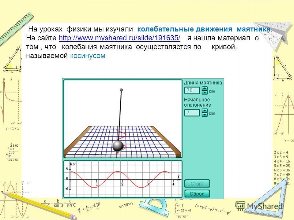 На уроках физики мы изучали колебательные движения маятника. На сайте http://www.myshared.ru/slide/191635/ я нашла материал о том, что колебания маятника осуществляется по кривой, называемой косинусомhttp://www.myshared.ru/slide/191635/