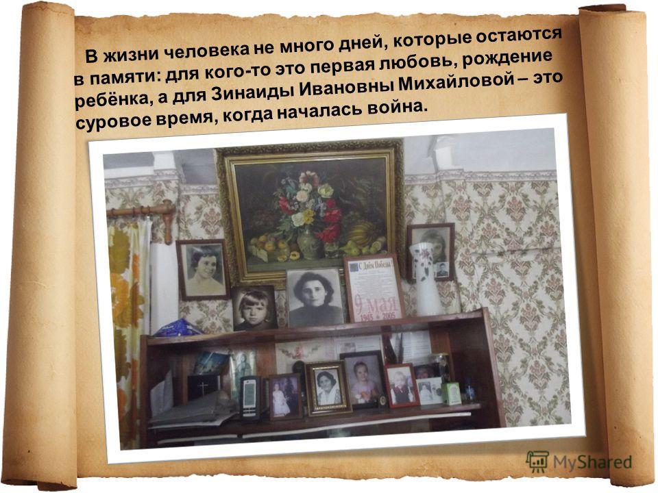 В жизни человека не много дней, которые остаются в памяти: для кого-то это первая любовь, рождение ребёнка, а для Зинаиды Ивановны Михайловой – это суровое время, когда началась война.