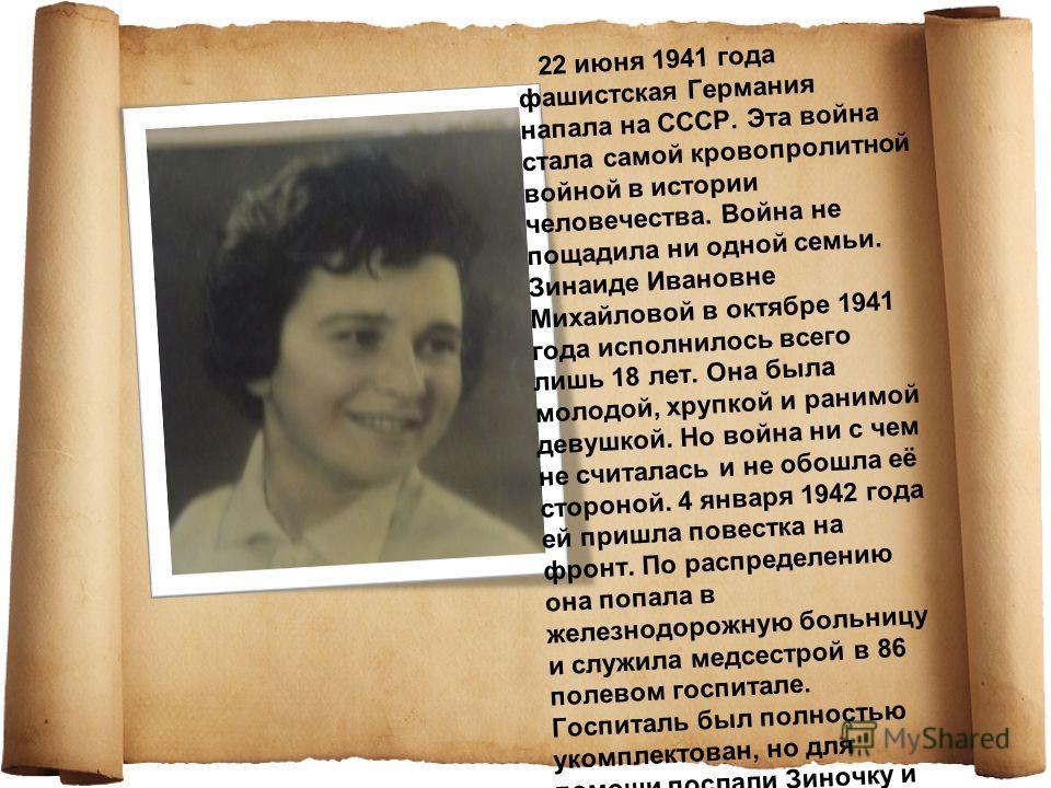 22 июня 1941 года фашистская Германия напала на СССР. Эта война стала самой кровопролитной войной в истории человечества. Война не пощадила ни одной семьи. Зинаиде Ивановне Михайловой в октябре 1941 года исполнилось всего лишь 18 лет. Она была молодо