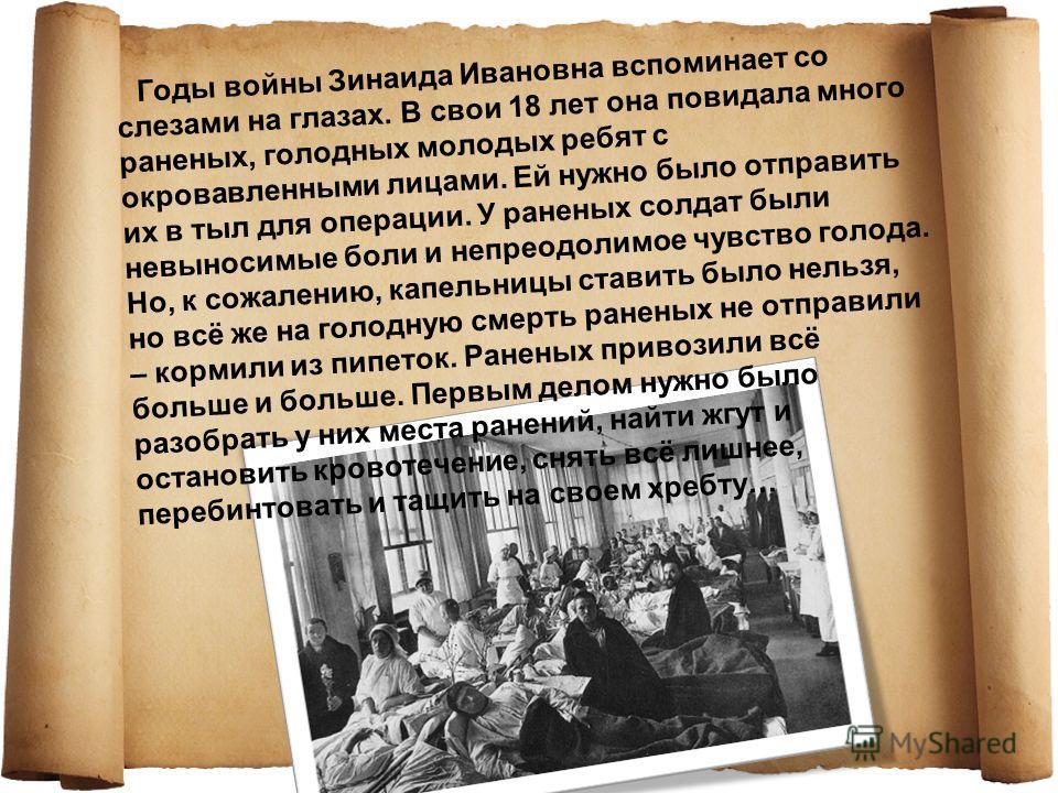 Годы войны Зинаида Ивановна вспоминает со слезами на глазах. В свои 18 лет она повидала много раненых, голодных молодых ребят с окровавленными лицами. Ей нужно было отправить их в тыл для операции. У раненых солдат были невыносимые боли и непреодолим