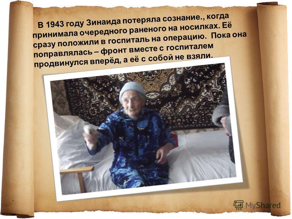 В 1943 году Зинаида потеряла сознание., когда принимала очередного раненого на носилках. Её сразу положили в госпиталь на операцию. Пока она поправлялась – фронт вместе с госпиталем продвинулся вперёд, а её с собой не взяли.