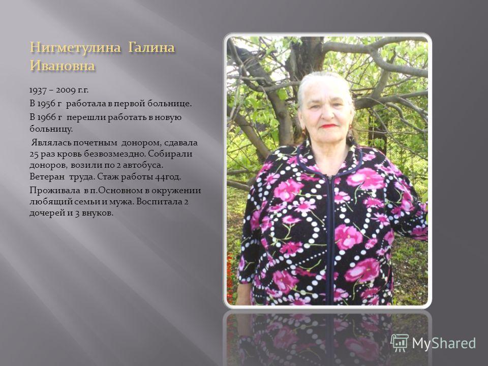 Нигметулина Галина Ивановна 1937 – 2009 г.г. В 1956 г работала в первой больнице. В 1966 г перешли работать в новую больницу. Являлась почетным донором, сдавала 25 раз кровь безвозмездно. Собирали доноров, возили по 2 автобуса. Ветеран труда. Стаж ра
