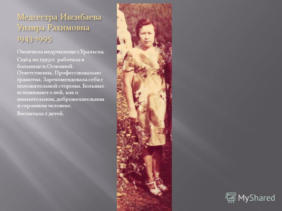 Медсестра Иксибаева Унзира Рахимовна 1943-1995 Окончила медучилище г.Уральска. С1964 по 1995гг. работала в больнице п.Основной. Ответственна. Профессионально грамотна. Зарекомендовала себя с положительной стороны. Больные вспоминают о ней, как о вним