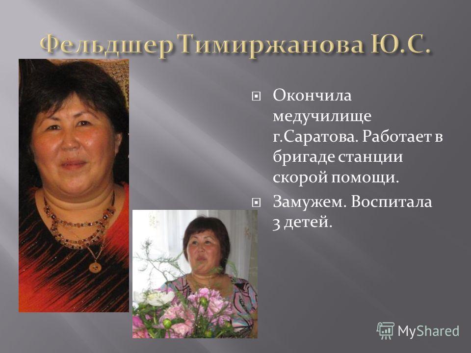 Окончила медучилище г.Саратова. Работает в бригаде станции скорой помощи. Замужем. Воспитала 3 детей.