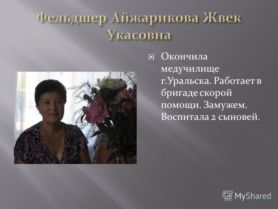 Окончила медучилище г.Уральска. Работает в бригаде скорой помощи. Замужем. Воспитала 2 сыновей.