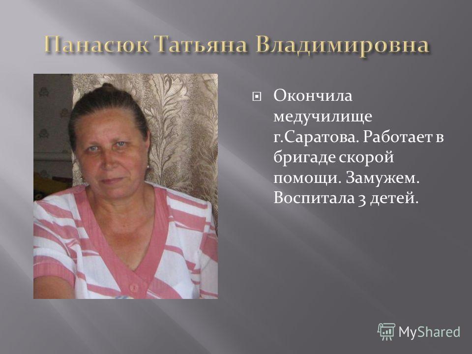 Окончила медучилище г.Саратова. Работает в бригаде скорой помощи. Замужем. Воспитала 3 детей.
