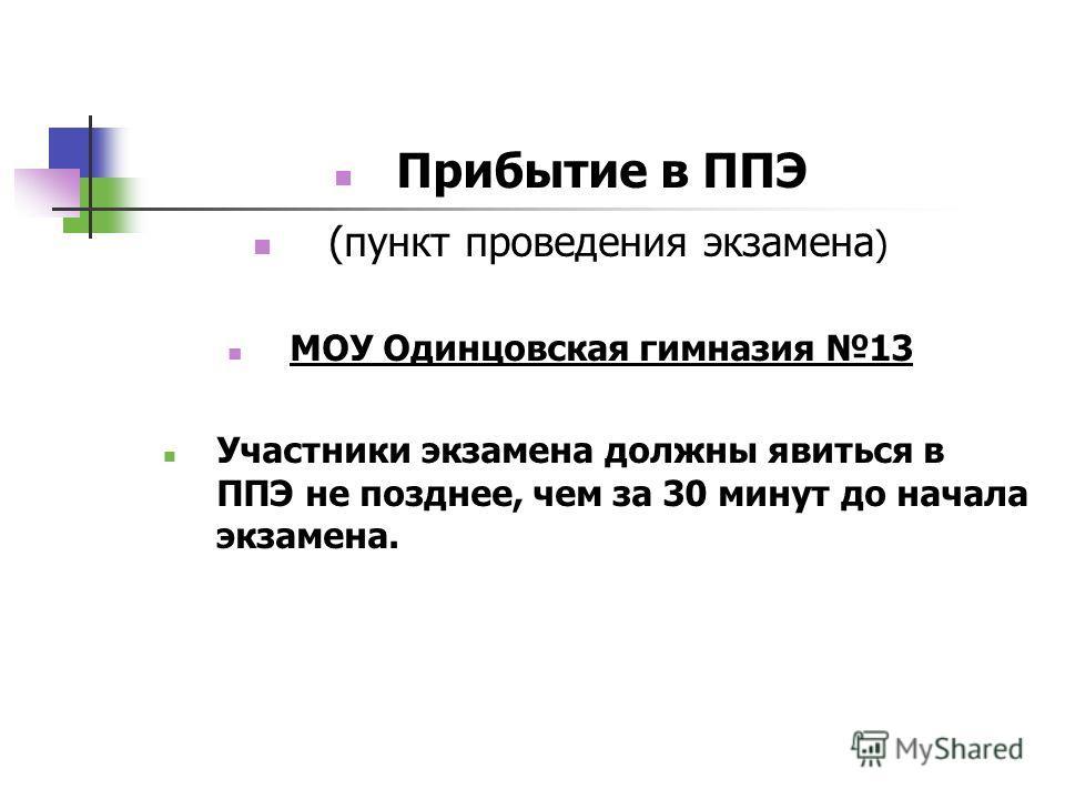 Прибытие в ППЭ (пункт проведения экзамена ) МОУ Одинцовская гимназия 13 Участники экзамена должны явиться в ППЭ не позднее, чем за 30 минут до начала экзамена.