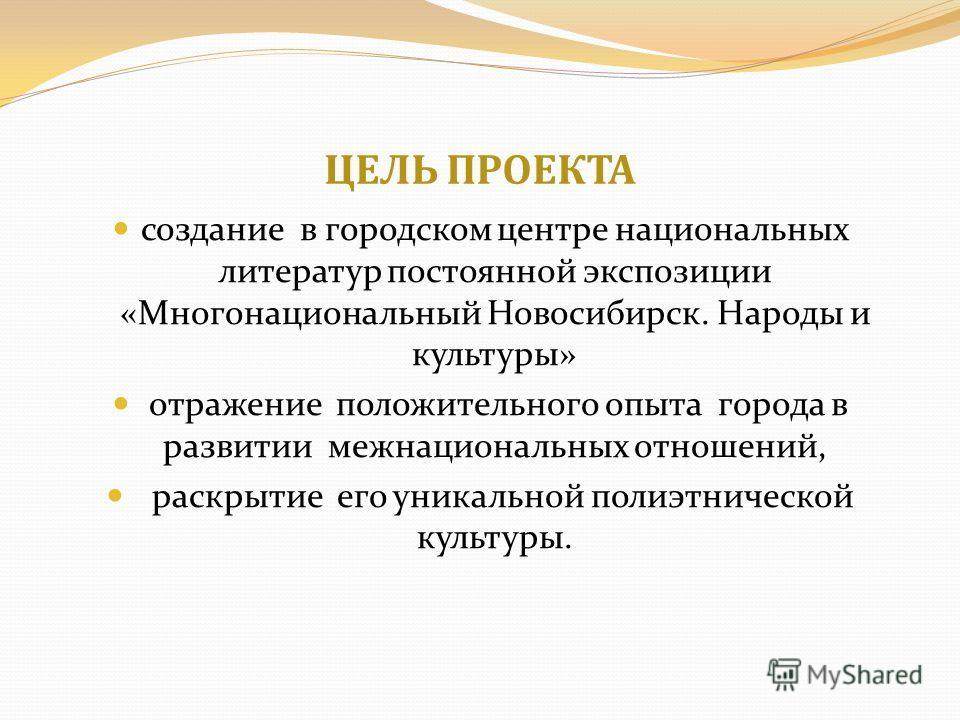 ЦЕЛЬ ПРОЕКТА создание в городском центре национальных литератур постоянной экспозиции «Многонациональный Новосибирск. Народы и культуры» отражение положительного опыта города в развитии межнациональных отношений, раскрытие его уникальной полиэтническ