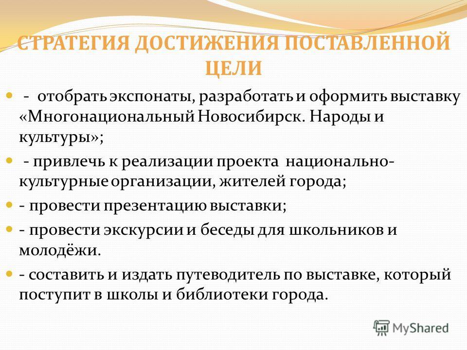 СТРАТЕГИЯ ДОСТИЖЕНИЯ ПОСТАВЛЕННОЙ ЦЕЛИ - отобрать экспонаты, разработать и оформить выставку «Многонациональный Новосибирск. Народы и культуры»; - привлечь к реализации проекта национально- культурные организации, жителей города; - провести презентац