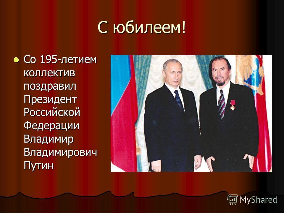 С юбилеем! Со 195-летием коллектив поздравил Президент Российской Федерации Владимир Владимирович Путин Со 195-летием коллектив поздравил Президент Российской Федерации Владимир Владимирович Путин