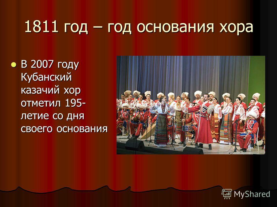 1811 год – год основания хора В 2007 году Кубанский казачий хор отметил 195- летие со дня своего основания В 2007 году Кубанский казачий хор отметил 195- летие со дня своего основания