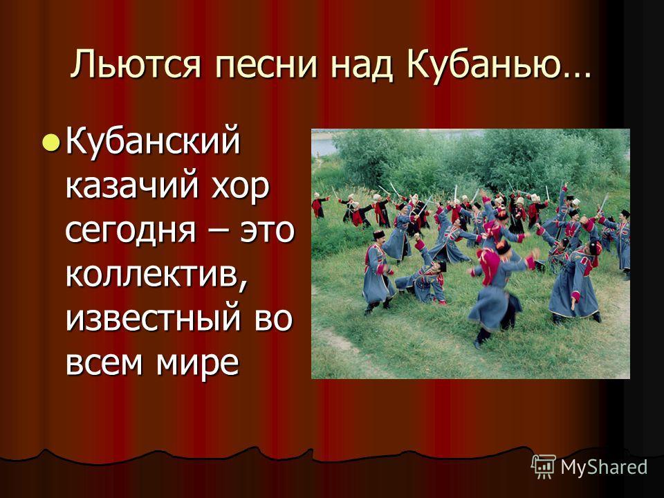 Льются песни над Кубанью… Кубанский казачий хор сегодня – это коллектив, известный во всем мире Кубанский казачий хор сегодня – это коллектив, известный во всем мире