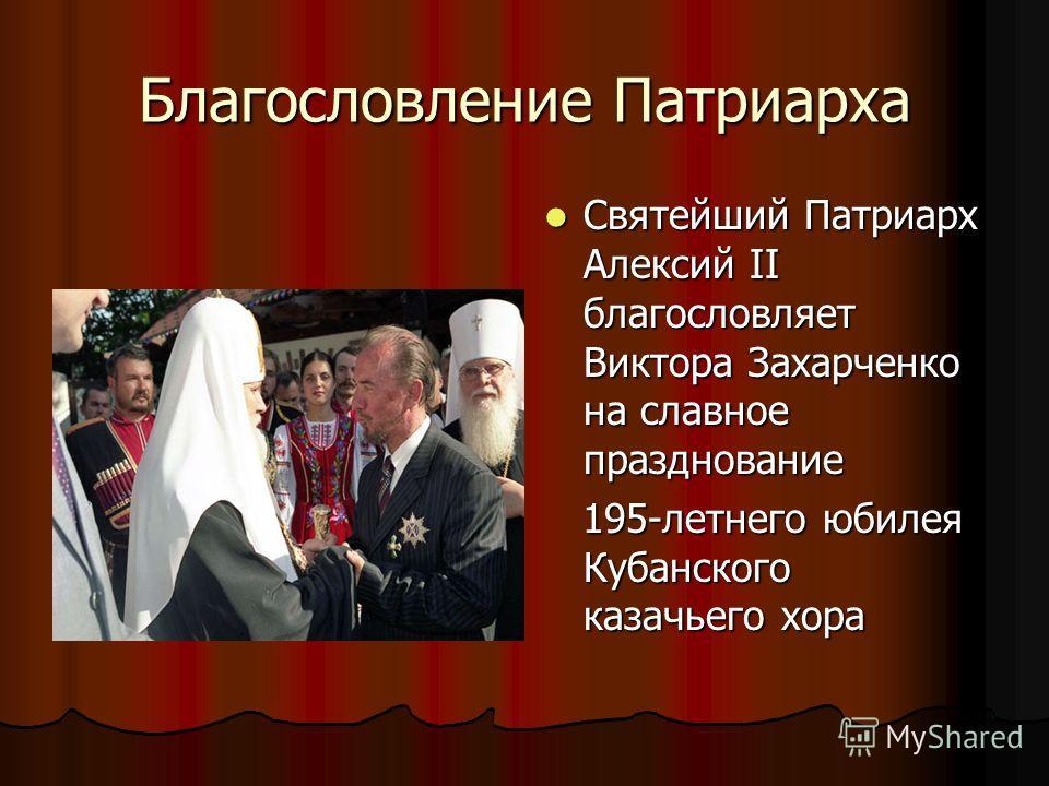 Благословление Патриарха Святейший Патриарх Алексий II благословляет Виктора Захарченко на славное празднование Святейший Патриарх Алексий II благословляет Виктора Захарченко на славное празднование 195-летнего юбилея Кубанского казачьего хора 195-ле