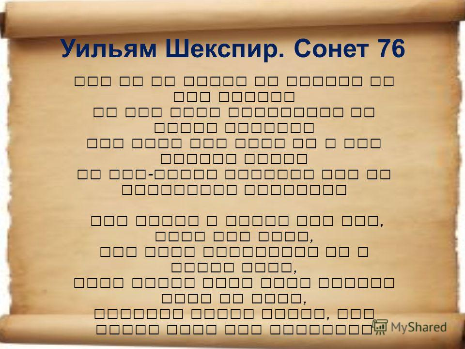 Уильям Шекспир. Сонет 76 Why is my verse so barren of new pride? So far from variation or quick change? Why with the time do I not glance aside To new - found methods and to compounds strange? Why write I still all one, ever the same, And keep invent