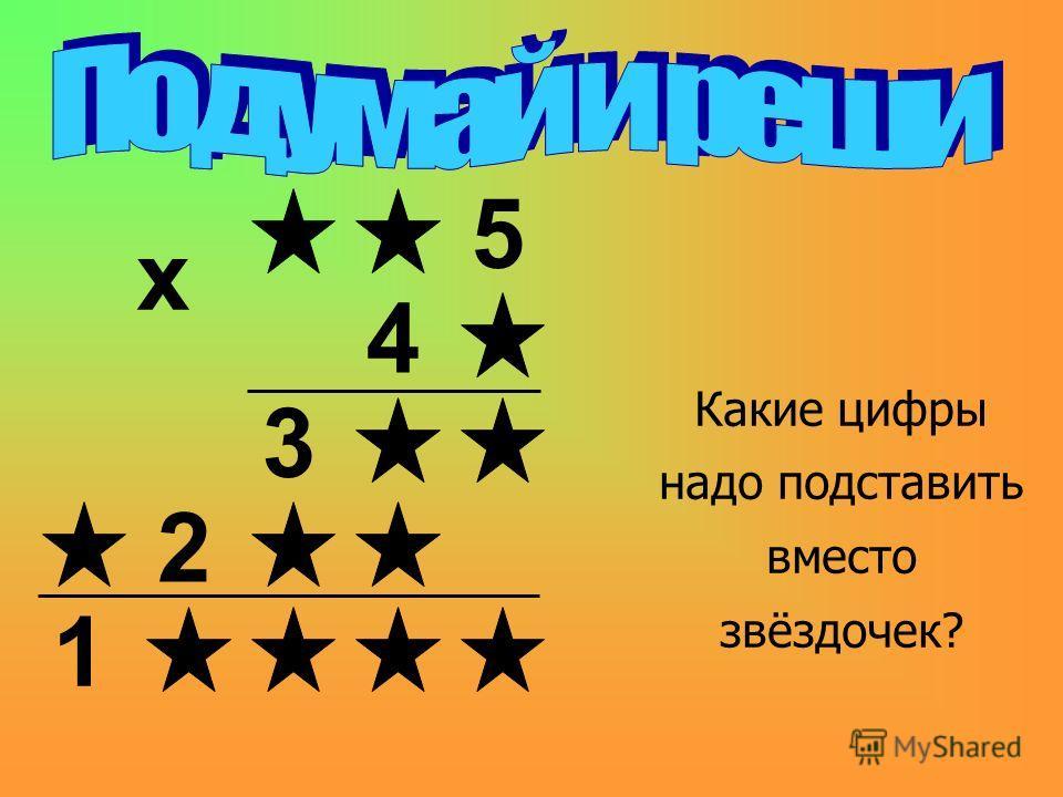 5 4 3 2 1 х Какие цифры надо подставить вместо звёздочек?
