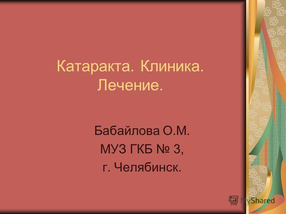 Катаракта. Клиника. Лечение. Бабайлова О.М. МУЗ ГКБ 3, г. Челябинск.