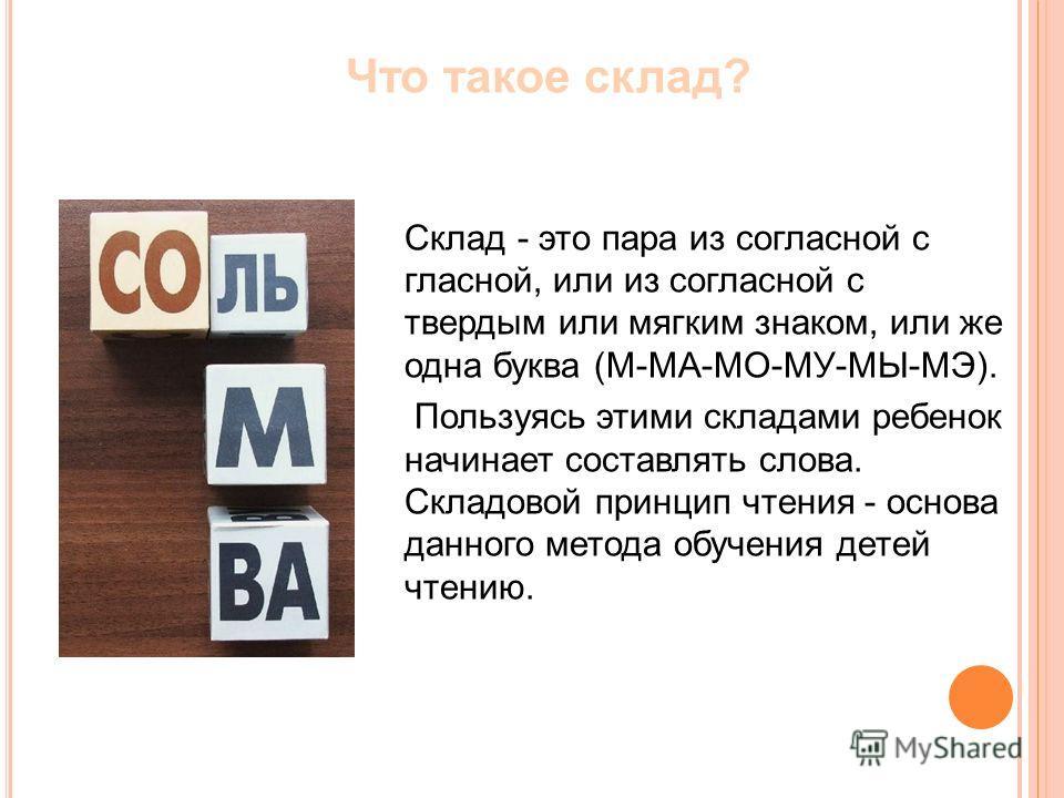 Склад - это пара из согласной с гласной, или из согласной с твердым или мягким знаком, или же одна буква (М-МА-МО-МУ-МЫ-МЭ). Пользуясь этими складами ребенок начинает составлять слова. Складовой принцип чтения - основа данного метода обучения детей ч
