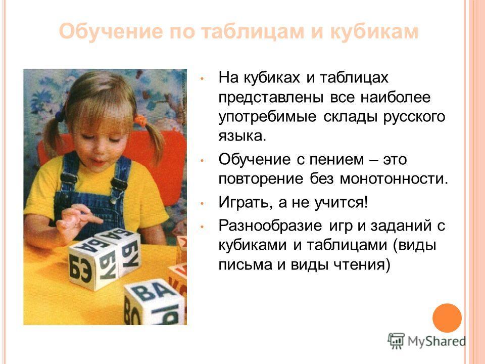 На кубиках и таблицах представлены все наиболее употребимые склады русского языка. Обучение с пением – это повторение без монотонности. Играть, а не учится! Разнообразие игр и заданий с кубиками и таблицами (виды письма и виды чтения) Обучение по таб