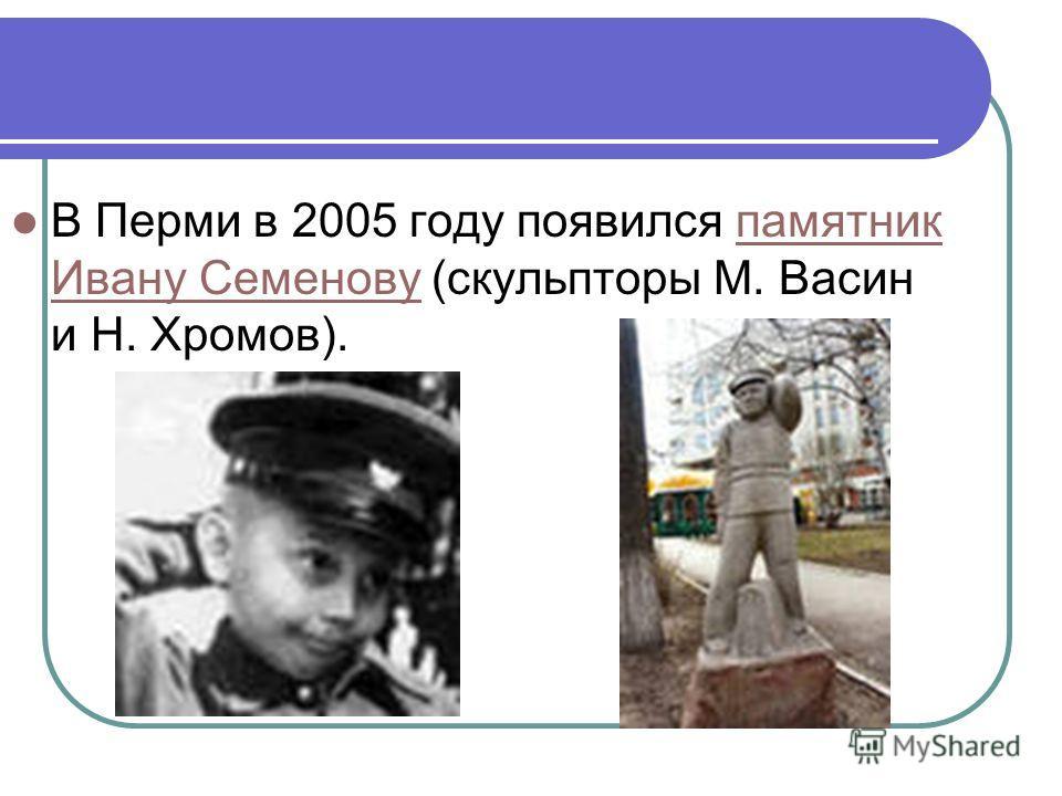 В Перми в 2005 году появился памятник Ивану Семенову (скульпторы М. Васин и Н. Хромов).памятник Ивану Семенову