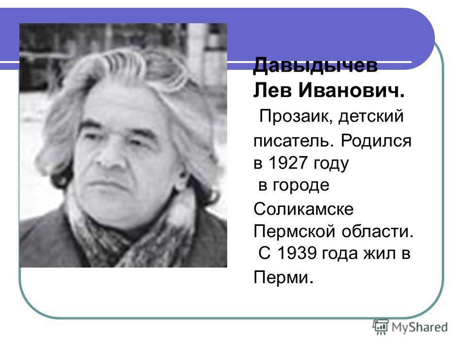 Давыдычев Лев Иванович. Прозаик, детский писатель. Родился в 1927 году в городе Соликамске Пермской области. С 1939 года жил в Перми.
