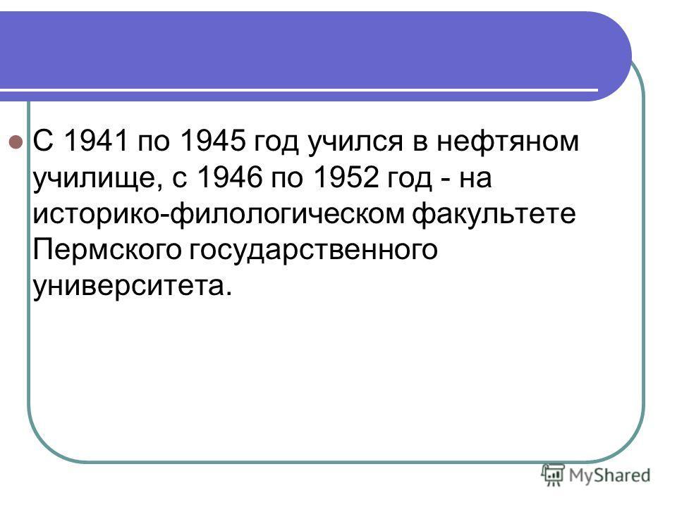 С 1941 по 1945 год учился в нефтяном училище, с 1946 по 1952 год - на историко-филологическом факультете Пермского государственного университета.