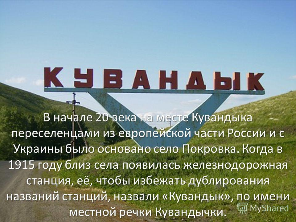 В начале 20 века на месте Кувандыка переселенцами из европейской части России и с Украины было основано село Покровка. Когда в 1915 году близ села появилась железнодорожная станция, её, чтобы избежать дублирования названий станций, назвали «Кувандык»