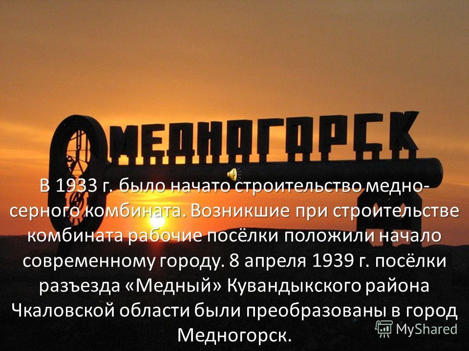 В 1933 г. было начато строительство медно- серного комбината. Возникшие при строительстве комбината рабочие посёлки положили начало современному городу. 8 апреля 1939 г. посёлки разъезда «Медный» Кувандыкского района Чкаловской области были преобразо