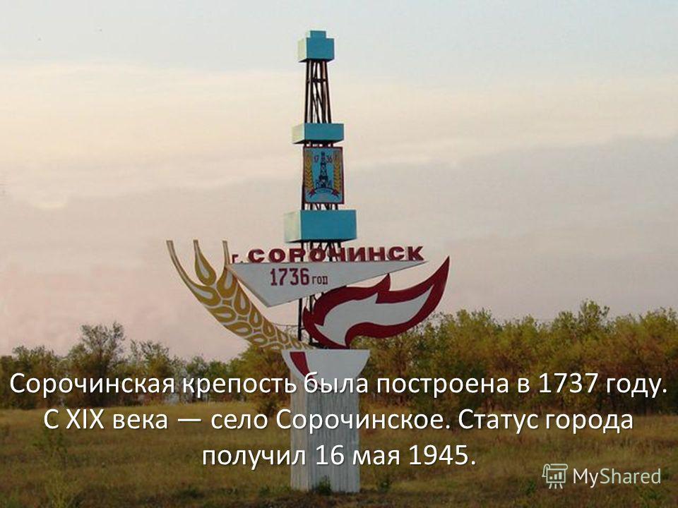 Сорочинская крепость была построена в 1737 году. С XIX века село Сорочинское. Статус города получил 16 мая 1945.