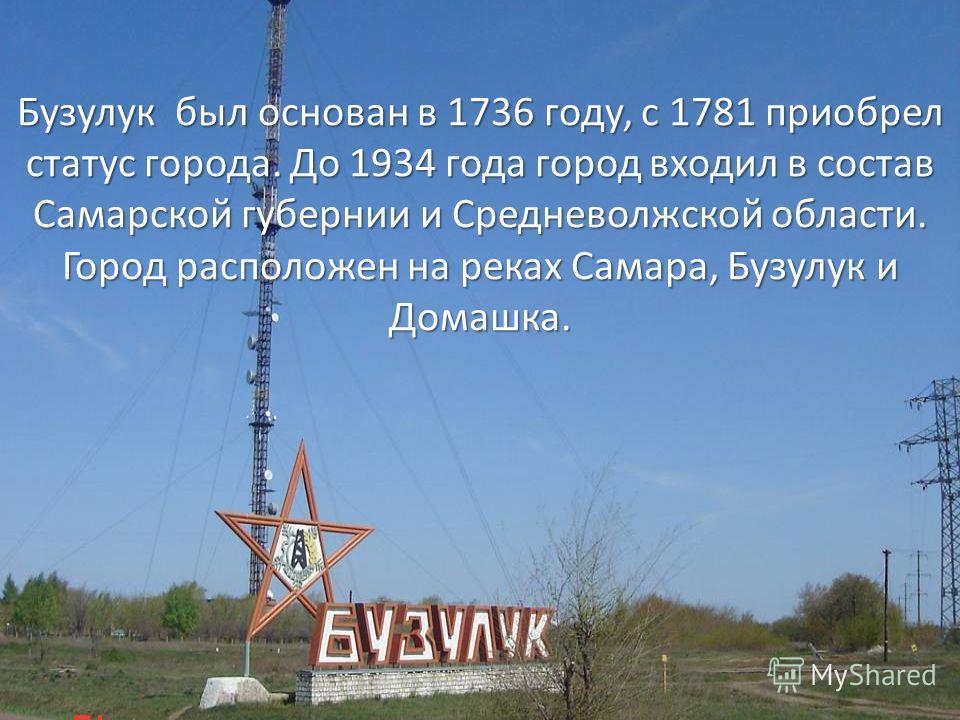 Бузулук был основан в 1736 году, с 1781 приобрел статус города. До 1934 года город входил в состав Самарской губернии и Средневолжской области. Город расположен на реках Самара, Бузулук и Домашка.