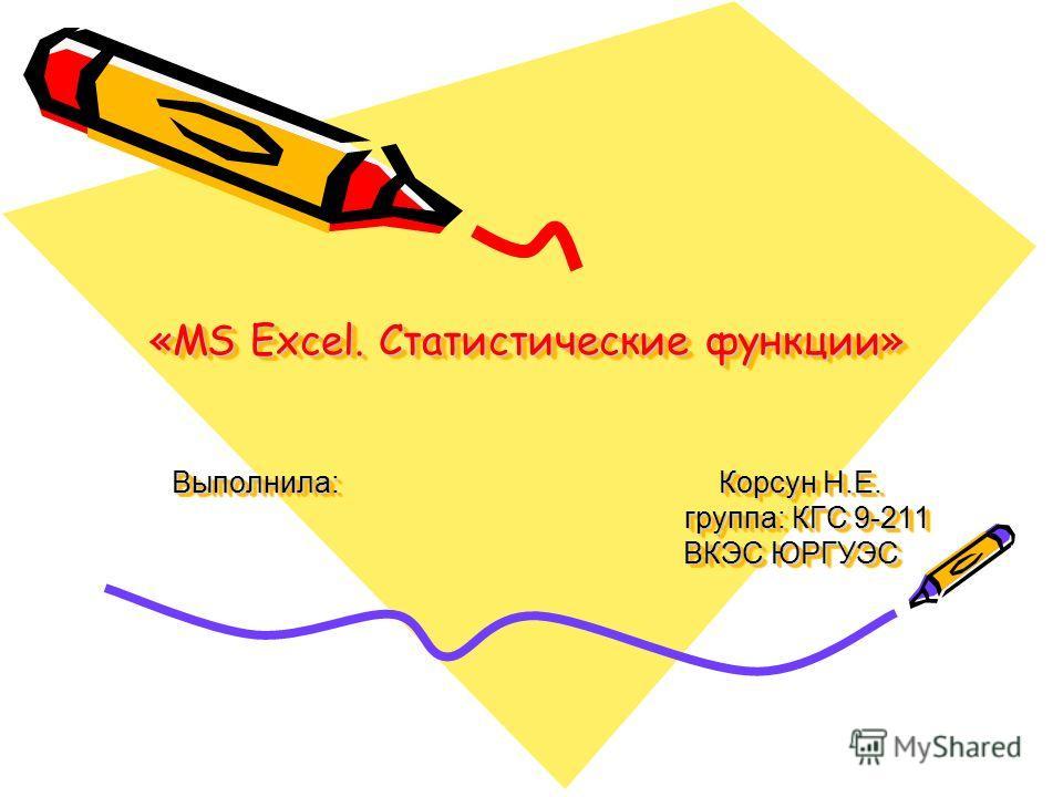 «MS Excel. Cтатистические функции» Выполнила: Корсун Н.Е. группа: КГС 9-211 ВКЭС ЮРГУЭС