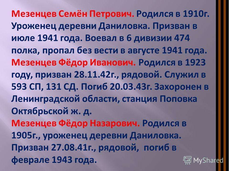 Мезенцев Семён Петрович. Родился в 1910г. Уроженец деревни Даниловка. Призван в июле 1941 года. Воевал в 6 дивизии 474 полка, пропал без вести в августе 1941 года. Мезенцев Фёдор Иванович. Родился в 1923 году, призван 28.11.42г., рядовой. Служил в 59