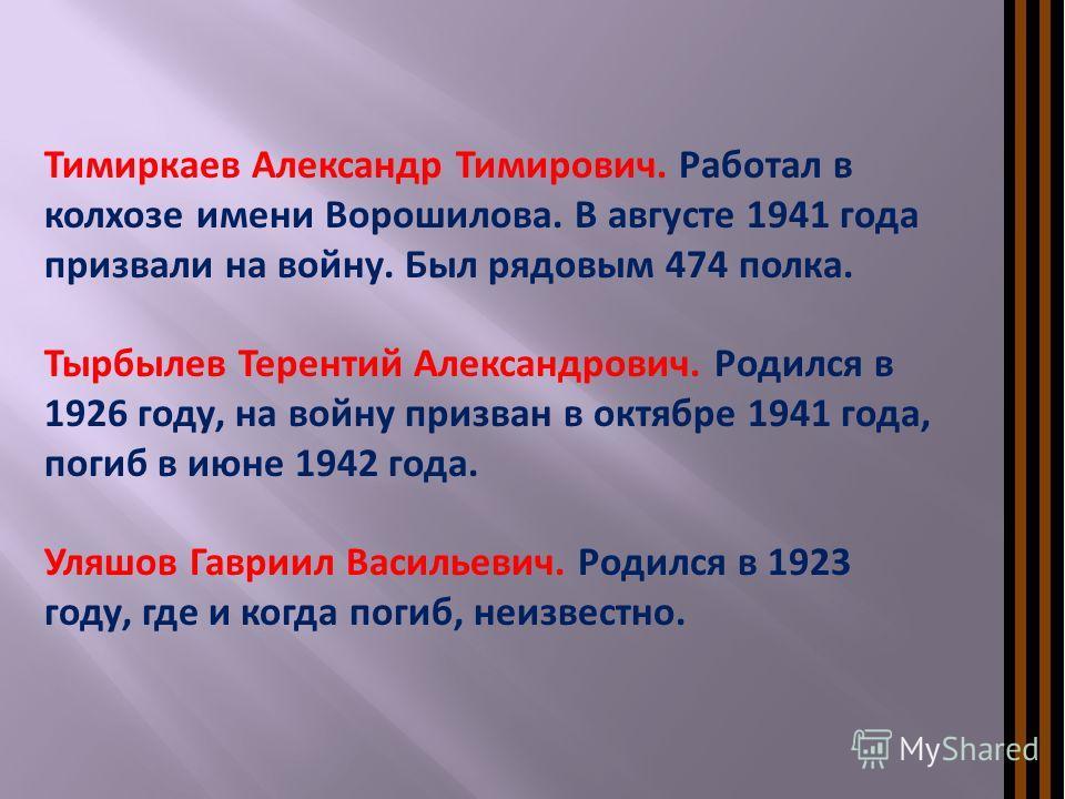 Тимиркаев Александр Тимирович. Работал в колхозе имени Ворошилова. В августе 1941 года призвали на войну. Был рядовым 474 полка. Тырбылев Терентий Александрович. Родился в 1926 году, на войну призван в октябре 1941 года, погиб в июне 1942 года. Уляшо