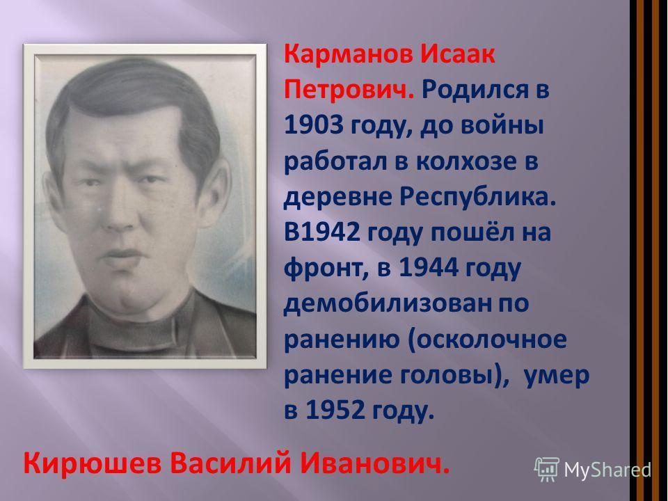 Карманов Исаак Петрович. Родился в 1903 году, до войны работал в колхозе в деревне Республика. В1942 году пошёл на фронт, в 1944 году демобилизован по ранению (осколочное ранение головы), умер в 1952 году. Кирюшев Василий Иванович.