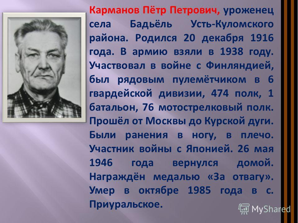 Карманов Пётр Петрович, уроженец села Бадьёль Усть-Куломского района. Родился 20 декабря 1916 года. В армию взяли в 1938 году. Участвовал в войне с Финляндией, был рядовым пулемётчиком в 6 гвардейской дивизии, 474 полк, 1 батальон, 76 мотострелковый