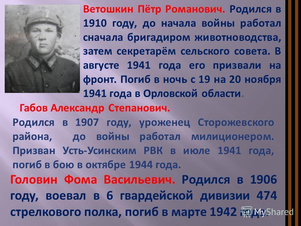 Габов Александр Степанович. Родился в 1907 году, уроженец Сторожевского района, до войны работал милиционером. Призван Усть-Усинским РВК в июле 1941 года, погиб в бою в октябре 1944 года. Головин Фома Васильевич. Родился в 1906 году, воевал в 6 гвард
