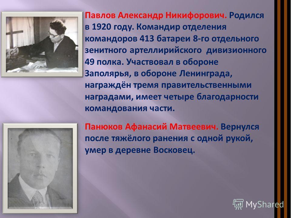 Павлов Александр Никифорович. Родился в 1920 году. Командир отделения командоров 413 батареи 8-го отдельного зенитного артеллирийского дивизионного 49 полка. Участвовал в обороне Заполярья, в обороне Ленинграда, награждён тремя правительственными наг